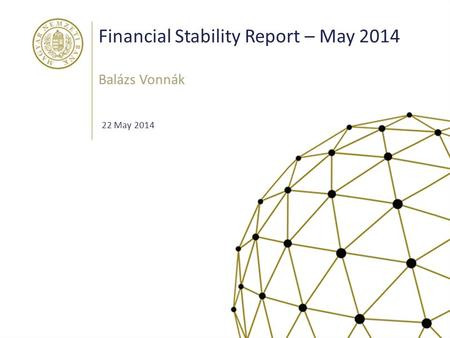 Financial Stability Report – May 2014 Balázs Vonnák 22 May 2014.