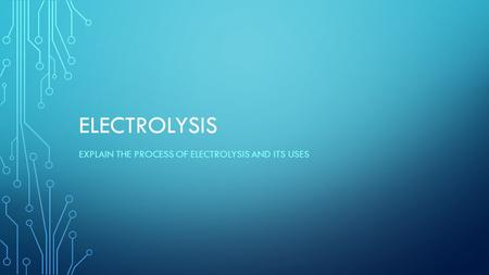 ELECTROLYSIS EXPLAIN THE PROCESS OF ELECTROLYSIS AND ITS USES.