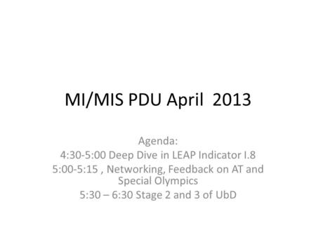 MI/MIS PDU April 2013 Agenda: 4:30-5:00 Deep Dive in LEAP Indicator I.8 5:00-5:15, Networking, Feedback on AT and Special Olympics 5:30 – 6:30 Stage 2.