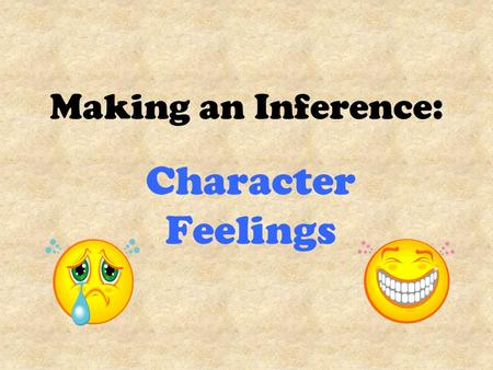 Making an Inference: Character Feelings. Making an Inference Readers often have to guess about an author's meaning. Good writers don't tell us everything.