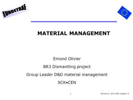 1 MATERIAL MANAGEMENT Emond Olivier BR3 Dismantling project Group Leader D&D material management SCKCEN Emond O. SCK-CEN chapter 6.