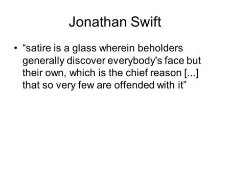 "Jonathan Swift ""satire is a glass wherein beholders generally discover everybody's face but their own, which is the chief reason [...] that so very few."