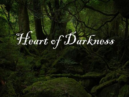Heart of Darkness. Impressionism Why the Blurriness? For modern novelists, the messiness, confusion, and darkness of the human experience is interesting.