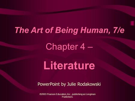 ©2003 Pearson Education, Inc., publishing as Longman Publishers. The Art of Being Human, 7/e Chapter 4 – Literature PowerPoint by Julie Rodakowski.