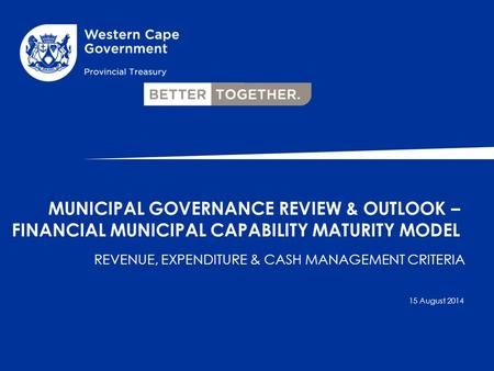 REVENUE, EXPENDITURE & CASH MANAGEMENT CRITERIA MUNICIPAL GOVERNANCE REVIEW & OUTLOOK – FINANCIAL MUNICIPAL CAPABILITY MATURITY MODEL 15 August 2014.