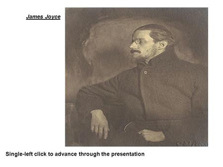 James Joyce Single-left click to advance through the presentation.