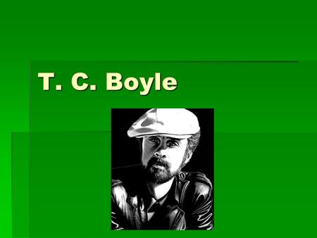 T. C. Boyle. Info  Born December 2, 1948 in Peekskill, New York.  This small town is often fictionalized in his work as Peterskill.  Originally wanted.