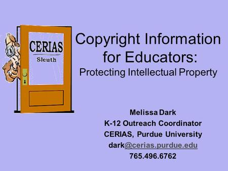 Copyright Information for Educators: Protecting Intellectual Property Melissa Dark K-12 Outreach Coordinator CERIAS, Purdue University