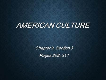 AMERICAN CULTURE Chapter 9, Section 3 Pages 308- 311.