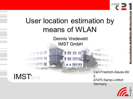 Projekt User location estimation by means of WLAN Carl-Friedrich-Gauss-Str. 2 47475 Kamp-Lintfort Germany Dennis Vredeveld IMST GmbH IMST ipos.