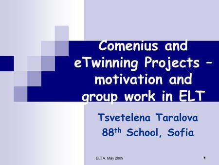 BETA, May 2009 1 Comenius and eTwinning Projects – motivation and group work in ELT Tsvetelena Taralova 88 th School, Sofia.