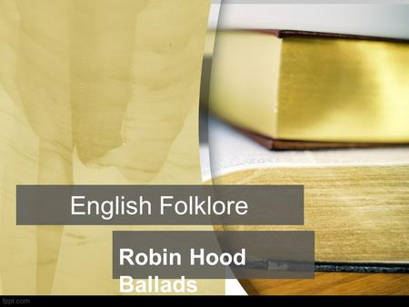 Robin Hood Ballads English Folklore. traditional customs, tales, sayings, dances, or other art forms preserved among a people. Folklore (Folk – people,