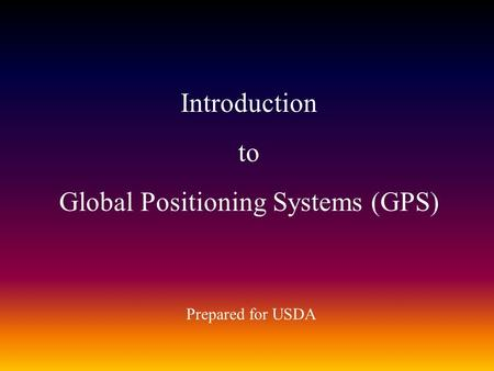 Introduction to Global Positioning Systems (GPS) Prepared for USDA.