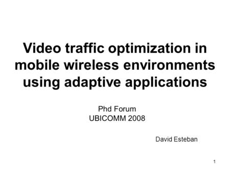 1 Video traffic optimization in mobile wireless environments using adaptive applications Phd Forum UBICOMM 2008 David Esteban.