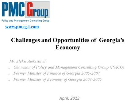 Www.pmcg-i.com Challenges and Opportunities of Georgia's Economy Mr. Aleksi Aleksishvili ₋ Chairman of Policy and Management Consulting Group (PMCG) ₋