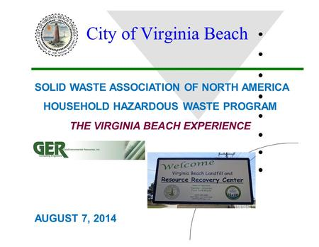 City of Virginia Beach THE VIRGINIA BEACH EXPERIENCE SOLID WASTE ASSOCIATION OF NORTH AMERICA HOUSEHOLD HAZARDOUS WASTE PROGRAM AUGUST 7, 2014.