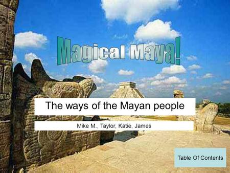 The ways of the Mayan people Mike M., Taylor, Katie, James Table Of Contents.