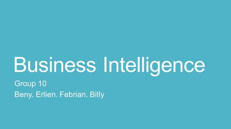 Business Intelligence Group 10 Beny. Erlien. Febrian. Billy.