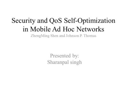 Security and QoS Self-Optimization in Mobile Ad Hoc Networks ZhengMing Shen and Johnson P. Thomas Presented by: Sharanpal singh.