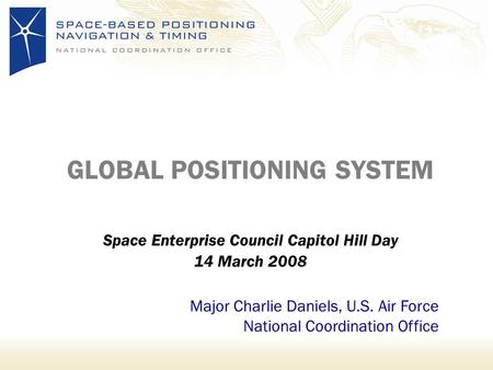 GLOBAL POSITIONING SYSTEM Space Enterprise Council Capitol Hill Day 14 March 2008 Major Charlie Daniels, U.S. Air Force National Coordination Office.