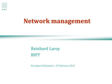 Network management Reinhard Laroy BIPT European Parliament - 27 February 2012.