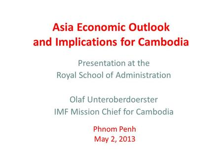 Asia Economic Outlook and Implications for Cambodia Presentation at the Royal School of Administration Olaf Unteroberdoerster IMF Mission Chief for Cambodia.