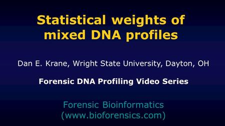 Statistical weights of mixed DNA profiles Forensic Bioinformatics (www.bioforensics.com) Dan E. Krane, Wright State University, Dayton, OH Forensic DNA.