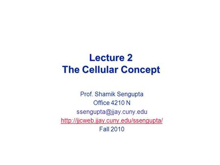 Lecture 2 The Cellular Concept Prof. Shamik Sengupta Office 4210 N  Fall 2010.