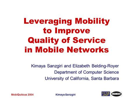MobiQuitous 2004Kimaya Sanzgiri Leveraging Mobility to Improve Quality of Service in Mobile Networks Kimaya Sanzgiri and Elizabeth Belding-Royer Department.