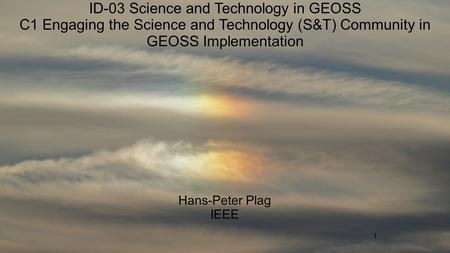 1 ID-03 Science and Technology in GEOSS C1 Engaging the Science and Technology (S&T) Community in GEOSS Implementation Hans-Peter Plag IEEE.