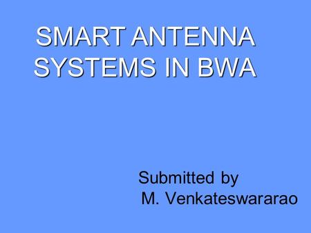 SMART ANTENNA SYSTEMS IN BWA Submitted by M. Venkateswararao.
