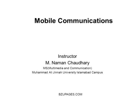 Mobile Communications Instructor M. Naman Chaudhary MS(Multimedia and Communication) Muhammad Ali Jinnah University Islamabad Campus BZUPAGES.COM.