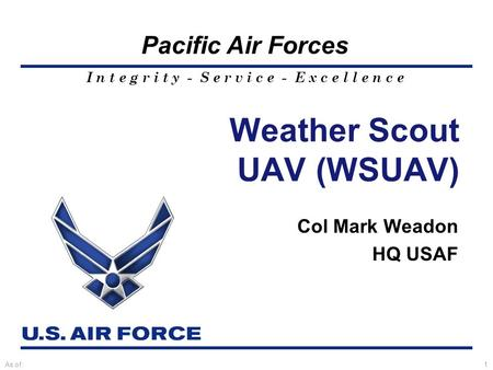 I n t e g r i t y - S e r v i c e - E x c e l l e n c e Pacific Air Forces As of:1 Weather Scout UAV (WSUAV) Col Mark Weadon HQ USAF.