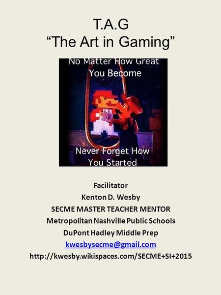 "T.A.G ""The Art in Gaming"" Facilitator Kenton D. Wesby SECME MASTER TEACHER MENTOR Metropolitan Nashville Public Schools DuPont Hadley Middle Prep"