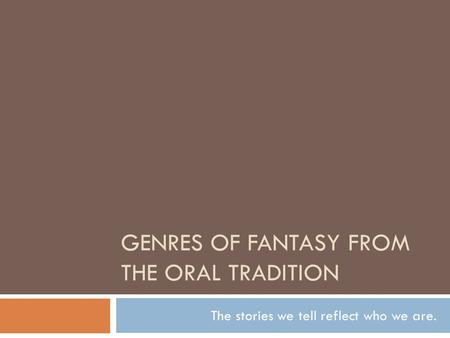 GENRES OF FANTASY FROM THE ORAL TRADITION The stories we tell reflect who we are.