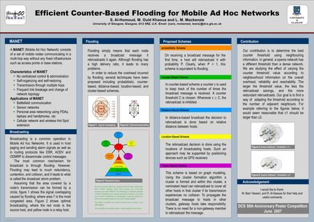 POSTER TEMPLATE BY: www.PosterPresentations.com Efficient Counter-Based Flooding for Mobile Ad Hoc Networks S. Al-Humoud, M. Ould Khaoua and L. M. Mackenzie.