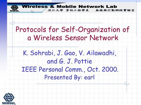 Protocols for Self-Organization of a Wireless Sensor Network K. Sohrabi, J. Gao, V. Ailawadhi, and G. J. Pottie IEEE Personal Comm., Oct. 2000. Presented.