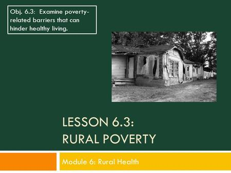 LESSON 6.3: RURAL POVERTY Module 6: Rural Health Obj. 6.3: Examine poverty- related barriers that can hinder healthy living.
