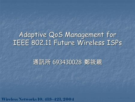 Adaptive QoS Management for IEEE 802.11 Future Wireless ISPs 通訊所 693430028 鄭筱親 Wireless Networks 10, 413–421, 2004.