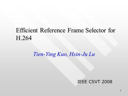 1 Efficient Reference Frame Selector for H.264 Tien-Ying Kuo, Hsin-Ju Lu IEEE CSVT 2008.