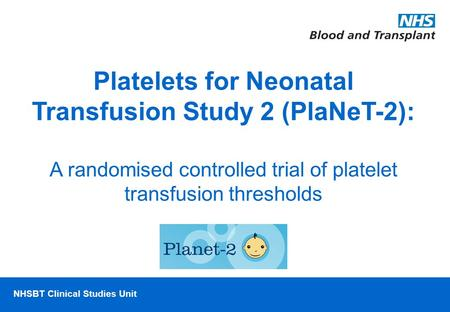 NHSBT/MRC Clinical Studies Unit NHSBT Clinical Studies Unit Platelets for Neonatal Transfusion Study 2 (PlaNeT-2): A randomised controlled trial of platelet.