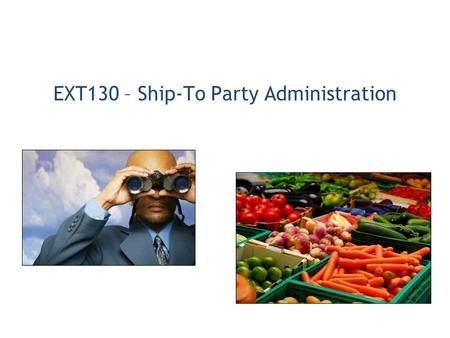 EXT130 – Ship-To Party Administration. 1.Organization Administration 2.Receipting 3.User Administration 4.Reporting.