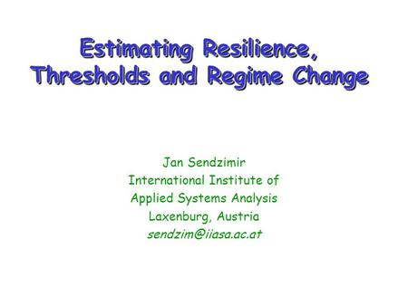 Estimating Resilience, Thresholds and Regime Change Jan Sendzimir International Institute of Applied Systems Analysis Laxenburg, Austria
