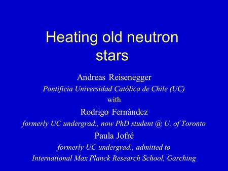 Heating old neutron stars Andreas Reisenegger Pontificia Universidad Católica de Chile (UC) with Rodrigo Fernández formerly UC undergrad., now PhD student.