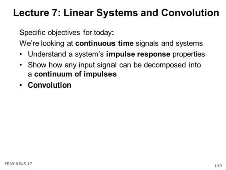 EE3010 SaS, L7 1/19 Lecture 7: Linear Systems and Convolution Specific objectives for today: We're looking at continuous time signals and systems Understand.