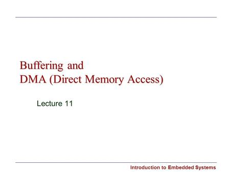 Introduction to Embedded Systems Buffering and DMA (Direct Memory Access) Lecture 11.