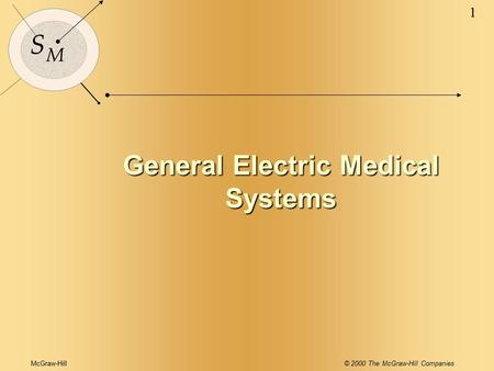 McGraw-Hill© 2000 The McGraw-Hill Companies 1 S M General Electric Medical Systems.