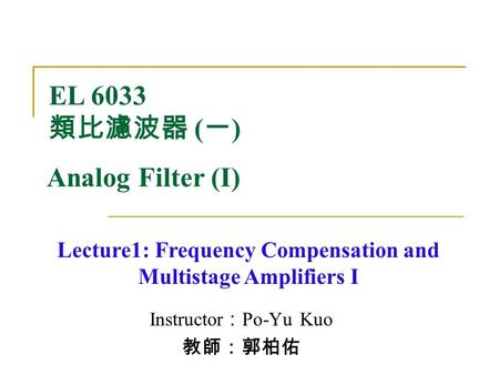 Instructor : Po-Yu Kuo 教師:郭柏佑 Lecture1: Frequency Compensation and Multistage Amplifiers I EL 6033 類比濾波器 ( 一 ) Analog Filter (I)