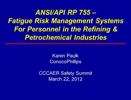ANSI/API RP 755 – Fatigue Risk Management Systems For Personnel in the Refining & Petrochemical Industries Karen Paulk ConocoPhillips CCCAER Safety Summit.