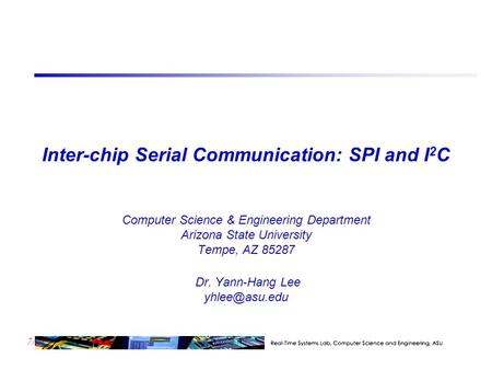 7/23 Inter-chip Serial Communication: SPI and I 2 C Computer Science & Engineering Department Arizona State University Tempe, AZ 85287 Dr. Yann-Hang Lee.